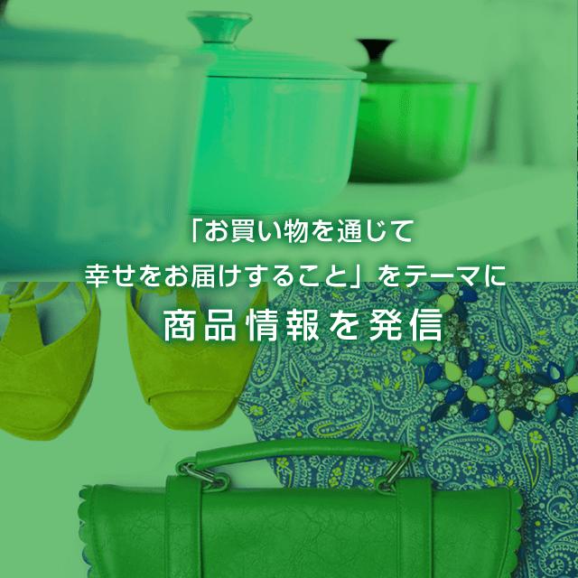 「お買い物を通じて幸せをお届けすること」をテーマに商品情報を発信